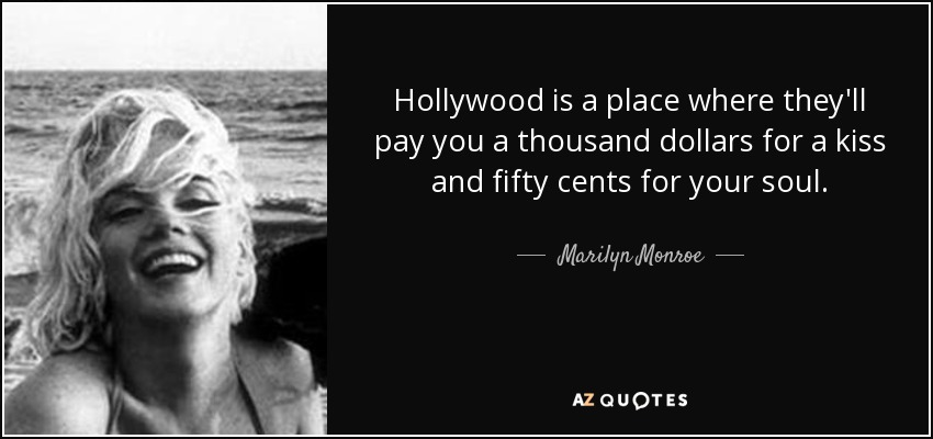 Hollywood is a place where they'll pay you a thousand dollars for a kiss and fifty cents for your soul. - Marilyn Monroe