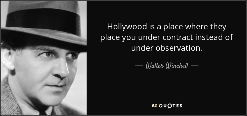 Hollywood is a place where they place you under contract instead of under observation. - Walter Winchell