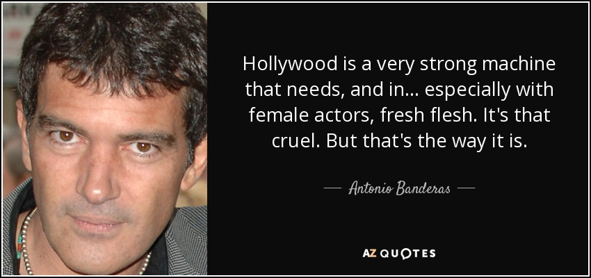 Hollywood is a very strong machine that needs, and in... especially with female actors, fresh flesh. It's that cruel. But that's the way it is. - Antonio Banderas