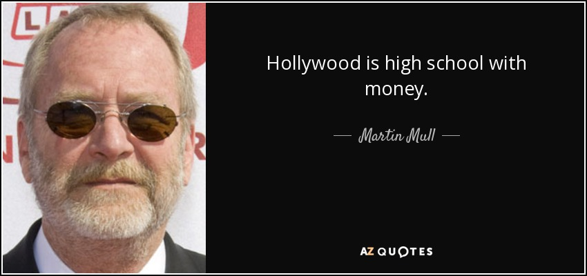Hollywood is high school with money. - Martin Mull