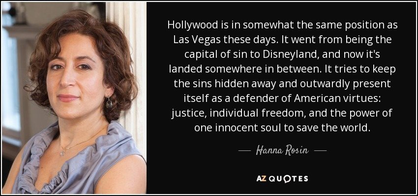 Hollywood is in somewhat the same position as Las Vegas these days. It went from being the capital of sin to Disneyland, and now it's landed somewhere in between. It tries to keep the sins hidden away and outwardly present itself as a defender of American virtues: justice, individual freedom, and the power of one innocent soul to save the world. - Hanna Rosin