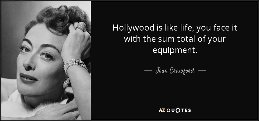 Hollywood is like life, you face it with the sum total of your equipment. - Joan Crawford