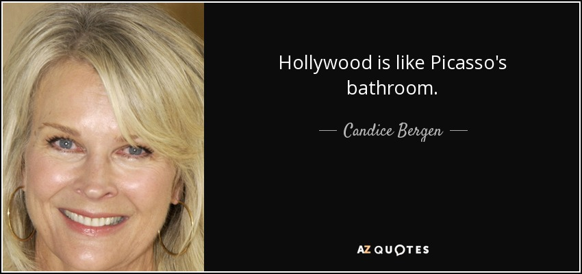 Hollywood is like Picasso's bathroom. - Candice Bergen