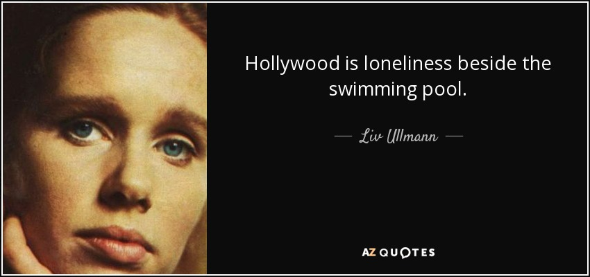 Hollywood is loneliness beside the swimming pool. - Liv Ullmann