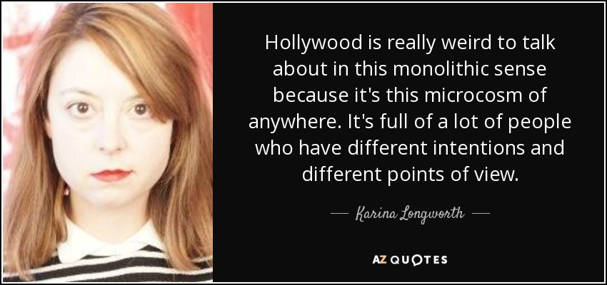 Hollywood is really weird to talk about in this monolithic sense because it's this microcosm of anywhere. It's full of a lot of people who have different intentions and different points of view. - Karina Longworth