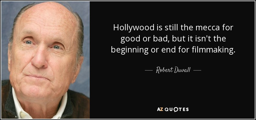 Hollywood is still the mecca for good or bad, but it isn't the beginning or end for filmmaking. - Robert Duvall