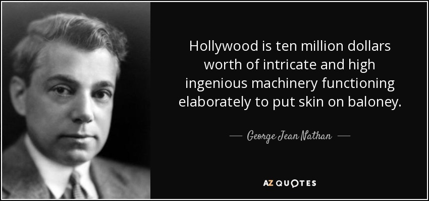Hollywood is ten million dollars worth of intricate and high ingenious machinery functioning elaborately to put skin on baloney. - George Jean Nathan