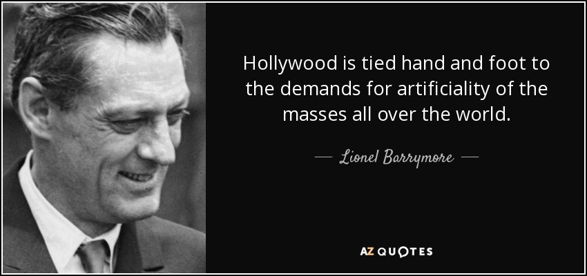 Hollywood is tied hand and foot to the demands for artificiality of the masses all over the world. - Lionel Barrymore
