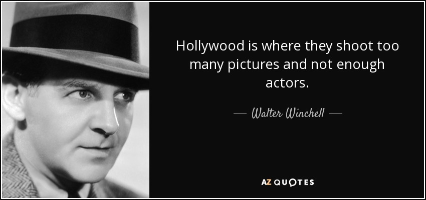 Hollywood is where they shoot too many pictures and not enough actors. - Walter Winchell