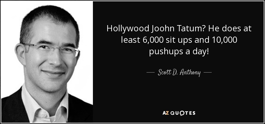 Hollywood Joohn Tatum? He does at least 6,000 sit ups and 10,000 pushups a day! - Scott D. Anthony
