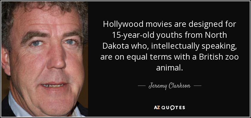 Hollywood movies are designed for 15-year-old youths from North Dakota who, intellectually speaking, are on equal terms with a British zoo animal. - Jeremy Clarkson