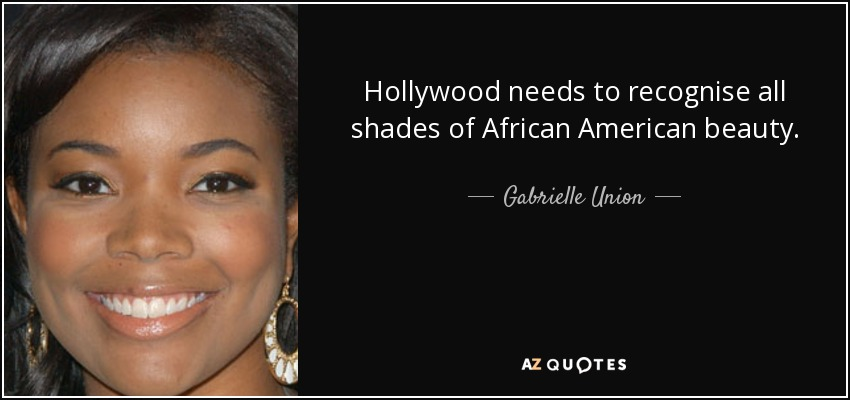 Hollywood needs to recognise all shades of African American beauty. - Gabrielle Union