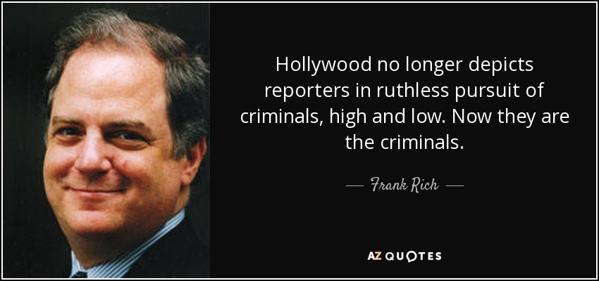 Hollywood no longer depicts reporters in ruthless pursuit of criminals, high and low. Now they are the criminals. - Frank Rich