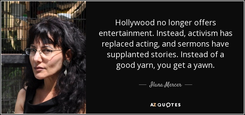 Hollywood no longer offers entertainment. Instead, activism has replaced acting, and sermons have supplanted stories. Instead of a good yarn, you get a yawn. - Ilana Mercer