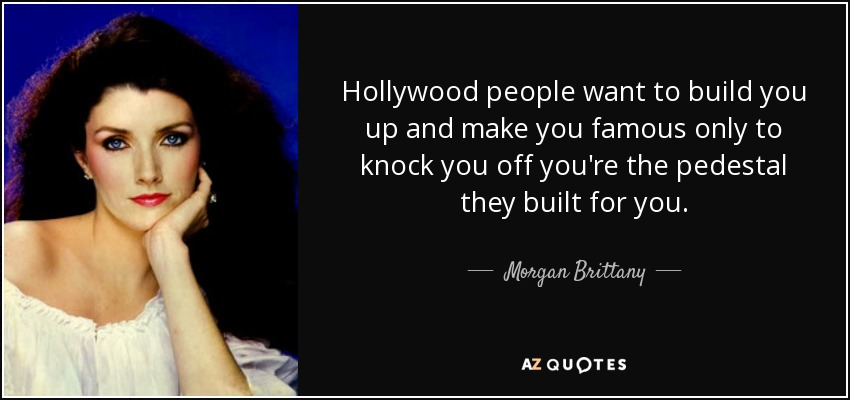 Hollywood people want to build you up and make you famous only to knock you off you're the pedestal they built for you. - Morgan Brittany