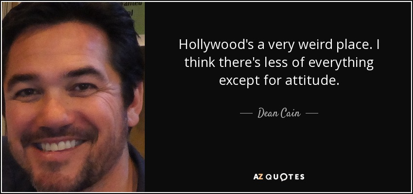 Hollywood's a very weird place. I think there's less of everything except for attitude. - Dean Cain