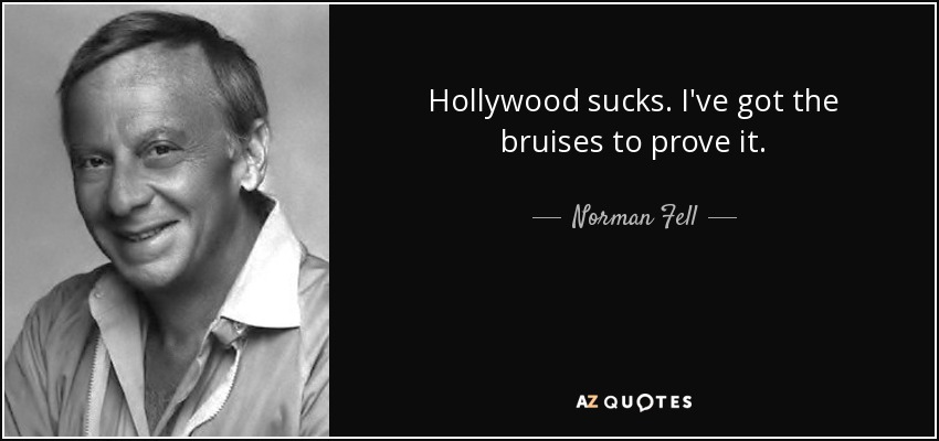 Hollywood sucks. I've got the bruises to prove it. - Norman Fell