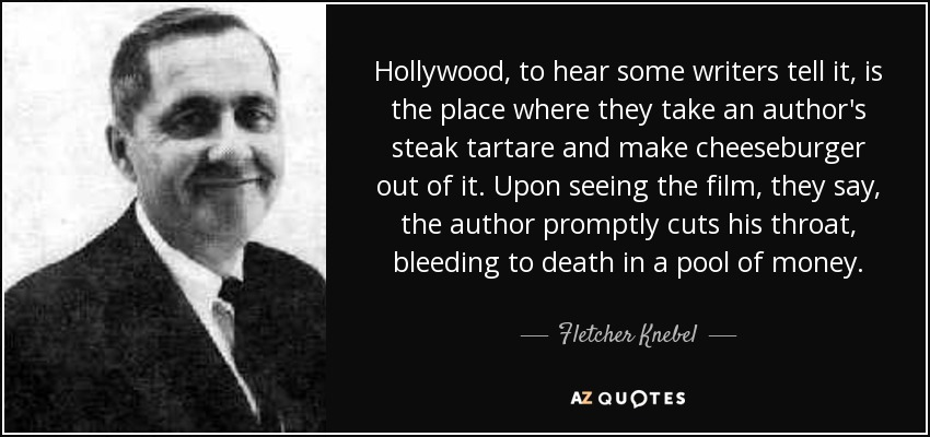 Hollywood, to hear some writers tell it, is the place where they take an author's steak tartare and make cheeseburger out of it. Upon seeing the film, they say, the author promptly cuts his throat, bleeding to death in a pool of money. - Fletcher Knebel