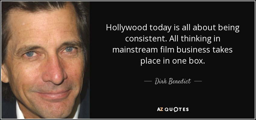 Hollywood today is all about being consistent. All thinking in mainstream film business takes place in one box. - Dirk Benedict