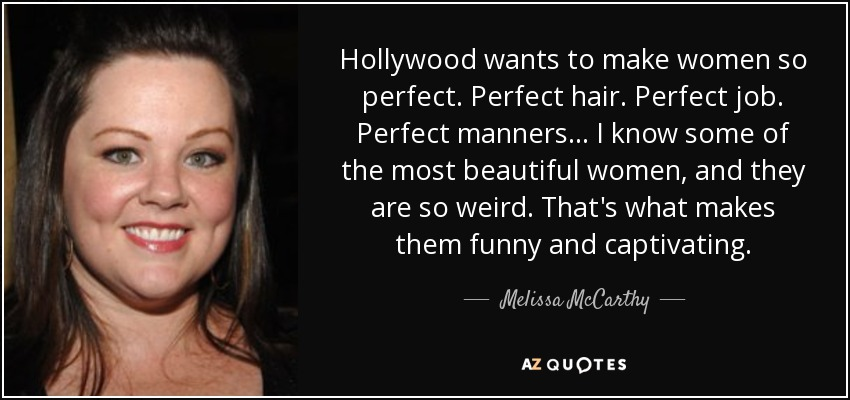 Hollywood wants to make women so perfect. Perfect hair. Perfect job. Perfect manners... I know some of the most beautiful women, and they are so weird. That's what makes them funny and captivating. - Melissa McCarthy