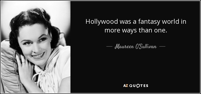 Hollywood was a fantasy world in more ways than one. - Maureen O'Sullivan
