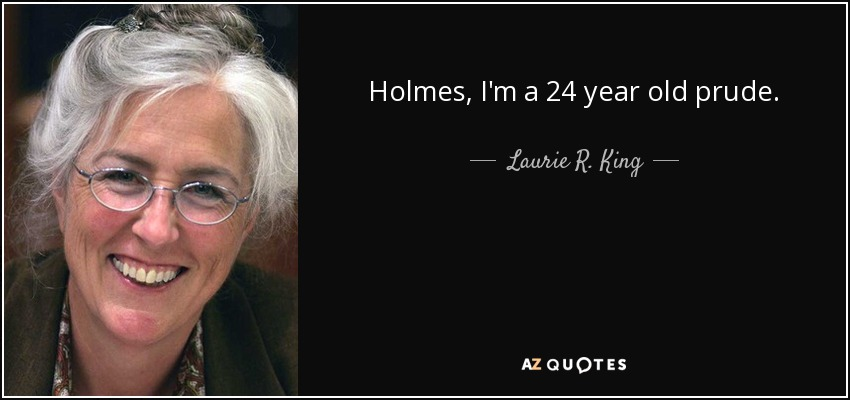 Holmes, I'm a 24 year old prude. - Laurie R. King