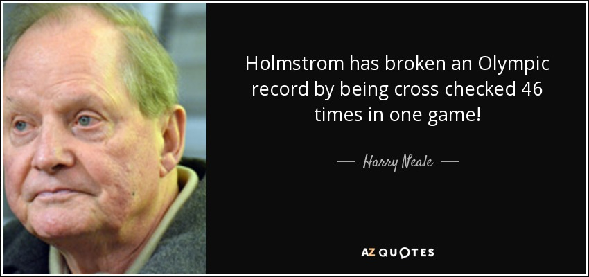 Holmstrom has broken an Olympic record by being cross checked 46 times in one game! - Harry Neale