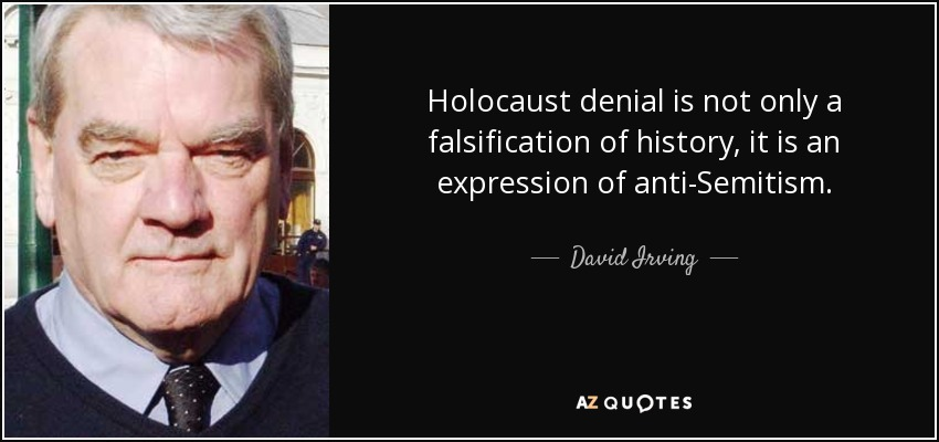 Holocaust denial is not only a falsification of history, it is an expression of anti-Semitism. - David Irving