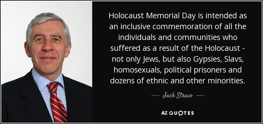 Holocaust Memorial Day is intended as an inclusive commemoration of all the individuals and communities who suffered as a result of the Holocaust - not only Jews, but also Gypsies, Slavs, homosexuals, political prisoners and dozens of ethnic and other minorities. - Jack Straw