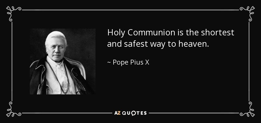 Holy Communion is the shortest and safest way to heaven. - Pope Pius X