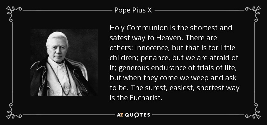 Holy Communion is the shortest and safest way to Heaven. There are others: innocence, but that is for little children; penance, but we are afraid of it; generous endurance of trials of life, but when they come we weep and ask to be. The surest, easiest, shortest way is the Eucharist. - Pope Pius X