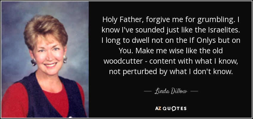 Holy Father, forgive me for grumbling. I know I've sounded just like the Israelites. I long to dwell not on the If Onlys but on You. Make me wise like the old woodcutter - content with what I know, not perturbed by what I don't know. - Linda Dillow