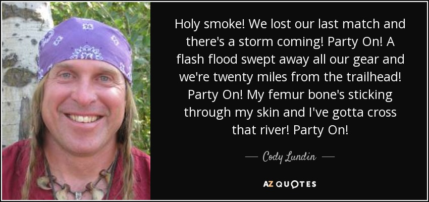 Holy smoke! We lost our last match and there's a storm coming! Party On! A flash flood swept away all our gear and we're twenty miles from the trailhead! Party On! My femur bone's sticking through my skin and I've gotta cross that river! Party On! - Cody Lundin
