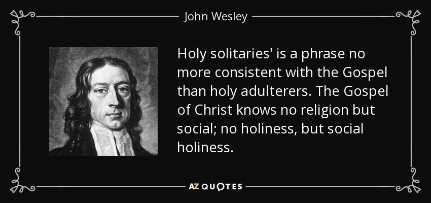 Holy solitaries' is a phrase no more consistent with the Gospel than holy adulterers. The Gospel of Christ knows no religion but social; no holiness, but social holiness. - John Wesley