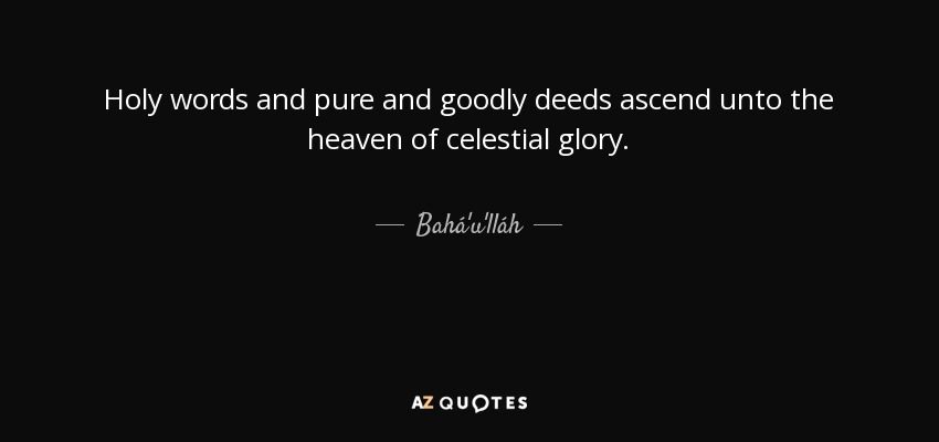 Holy words and pure and goodly deeds ascend unto the heaven of celestial glory. - Bahá'u'lláh