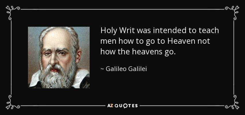 Holy Writ was intended to teach men how to go to Heaven not how the heavens go. - Galileo Galilei