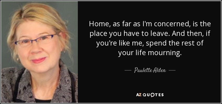 Home, as far as I'm concerned, is the place you have to leave. And then, if you're like me, spend the rest of your life mourning. - Paulette Alden