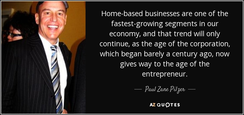 Home-based businesses are one of the fastest-growing segments in our economy, and that trend will only continue, as the age of the corporation, which began barely a century ago, now gives way to the age of the entrepreneur. - Paul Zane Pilzer