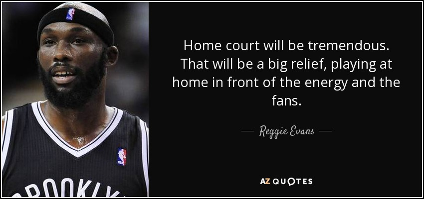 Home court will be tremendous. That will be a big relief, playing at home in front of the energy and the fans. - Reggie Evans
