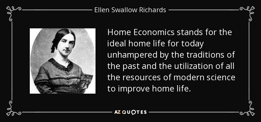 Home Economics stands for the ideal home life for today unhampered by the traditions of the past and the utilization of all the resources of modern science to improve home life. - Ellen Swallow Richards