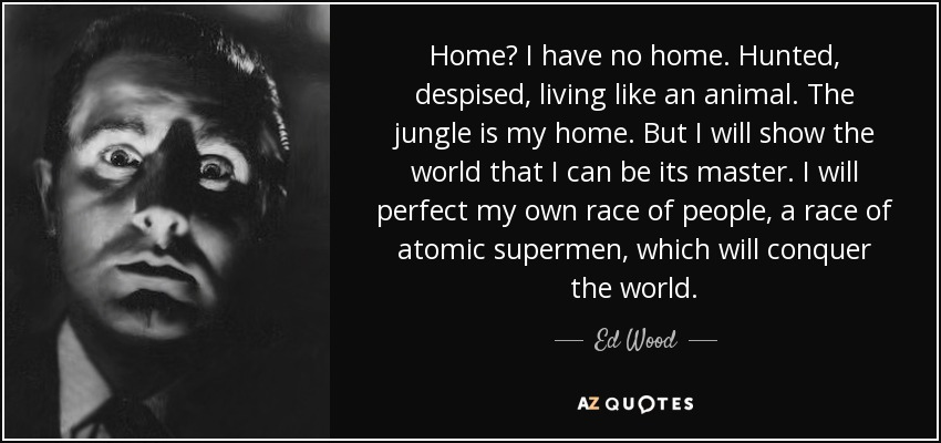 Home? I have no home. Hunted, despised, living like an animal. The jungle is my home. But I will show the world that I can be its master. I will perfect my own race of people, a race of atomic supermen, which will conquer the world. - Ed Wood