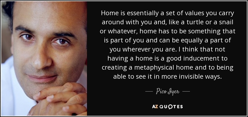 Home is essentially a set of values you carry around with you and, like a turtle or a snail or whatever, home has to be something that is part of you and can be equally a part of you wherever you are. I think that not having a home is a good inducement to creating a metaphysical home and to being able to see it in more invisible ways. - Pico Iyer