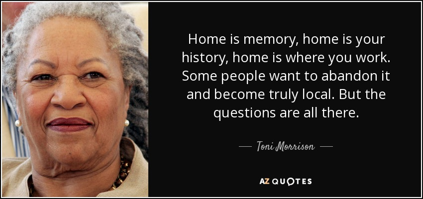 Home is memory, home is your history, home is where you work. Some people want to abandon it and become truly local. But the questions are all there. - Toni Morrison