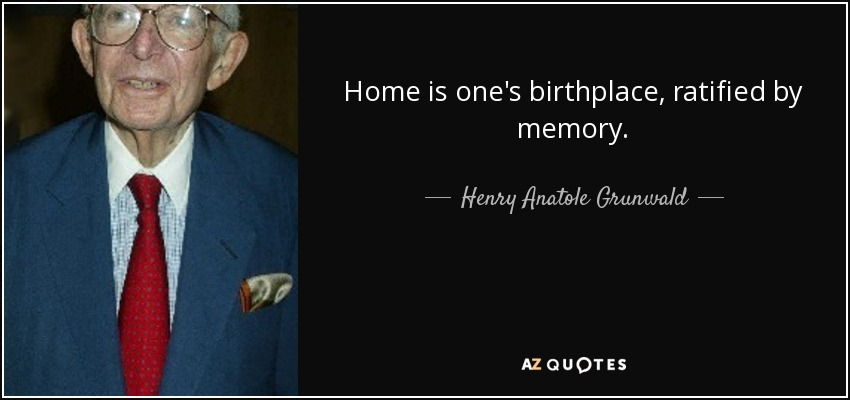 Home is one's birthplace, ratified by memory. - Henry Anatole Grunwald