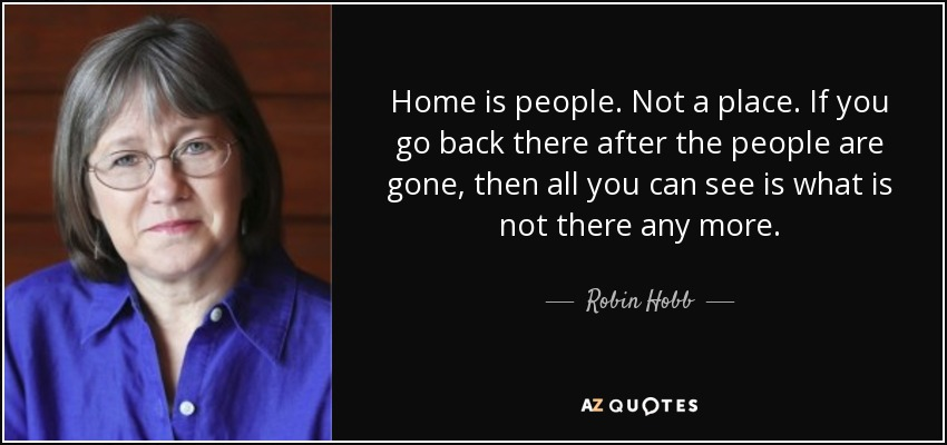 Home is people. Not a place. If you go back there after the people are gone, then all you can see is what is not there any more. - Robin Hobb