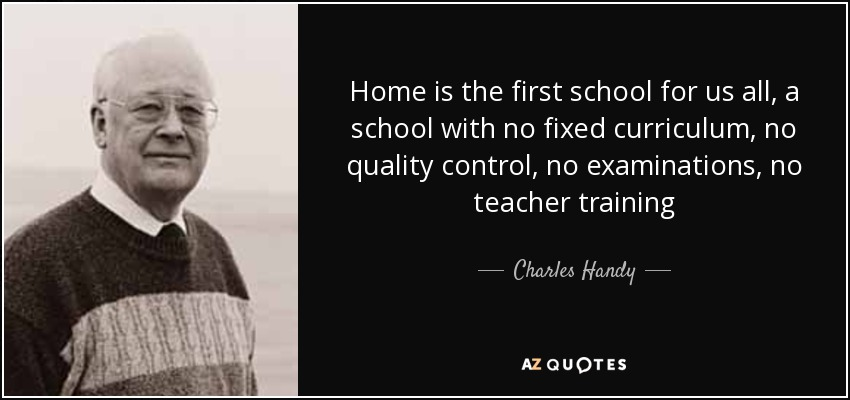 Home is the first school for us all, a school with no fixed curriculum, no quality control, no examinations, no teacher training - Charles Handy