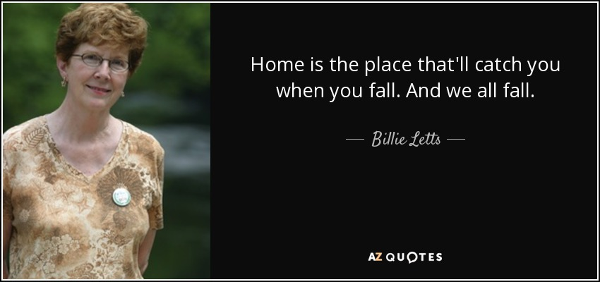 Home is the place that'll catch you when you fall. And we all fall. - Billie Letts
