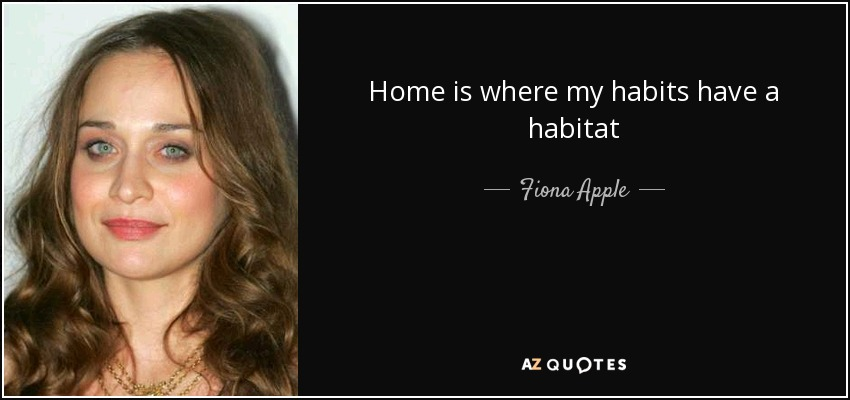 Home is where my habits have a habitat - Fiona Apple