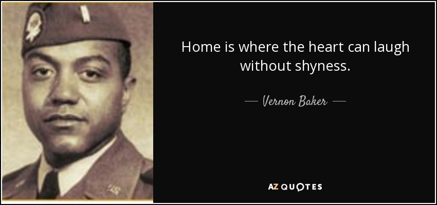 Home is where the heart can laugh without shyness. - Vernon Baker