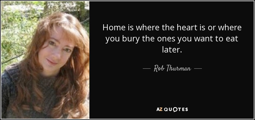 Home is where the heart is or where you bury the ones you want to eat later. - Rob Thurman